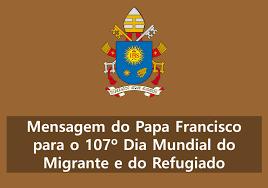 MENSAGEM DO PAPA FRANCISCO PARA O 107º DIA MUNDIAL DO MIGRANTE E DO REFUGIADO